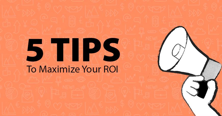 5 tips to maximize your ROI